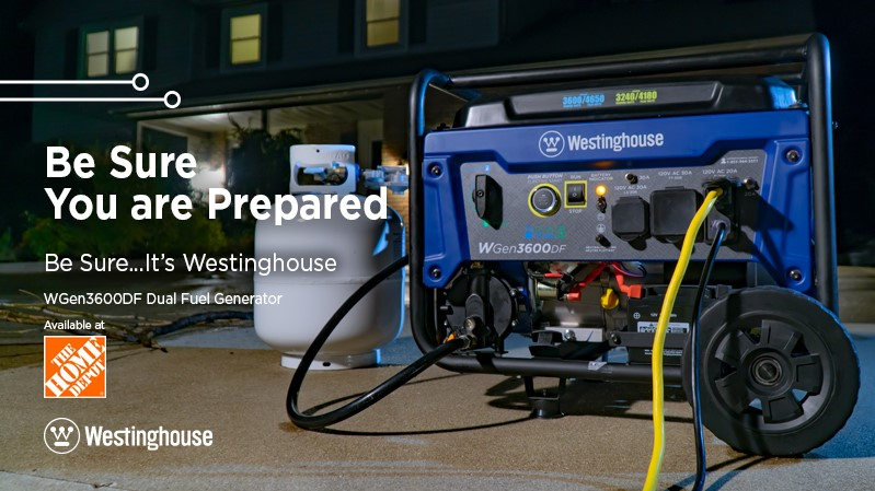 Be Sure You are Prepared. Be Sure... It's Westinghouse. Available at The Home Depot.