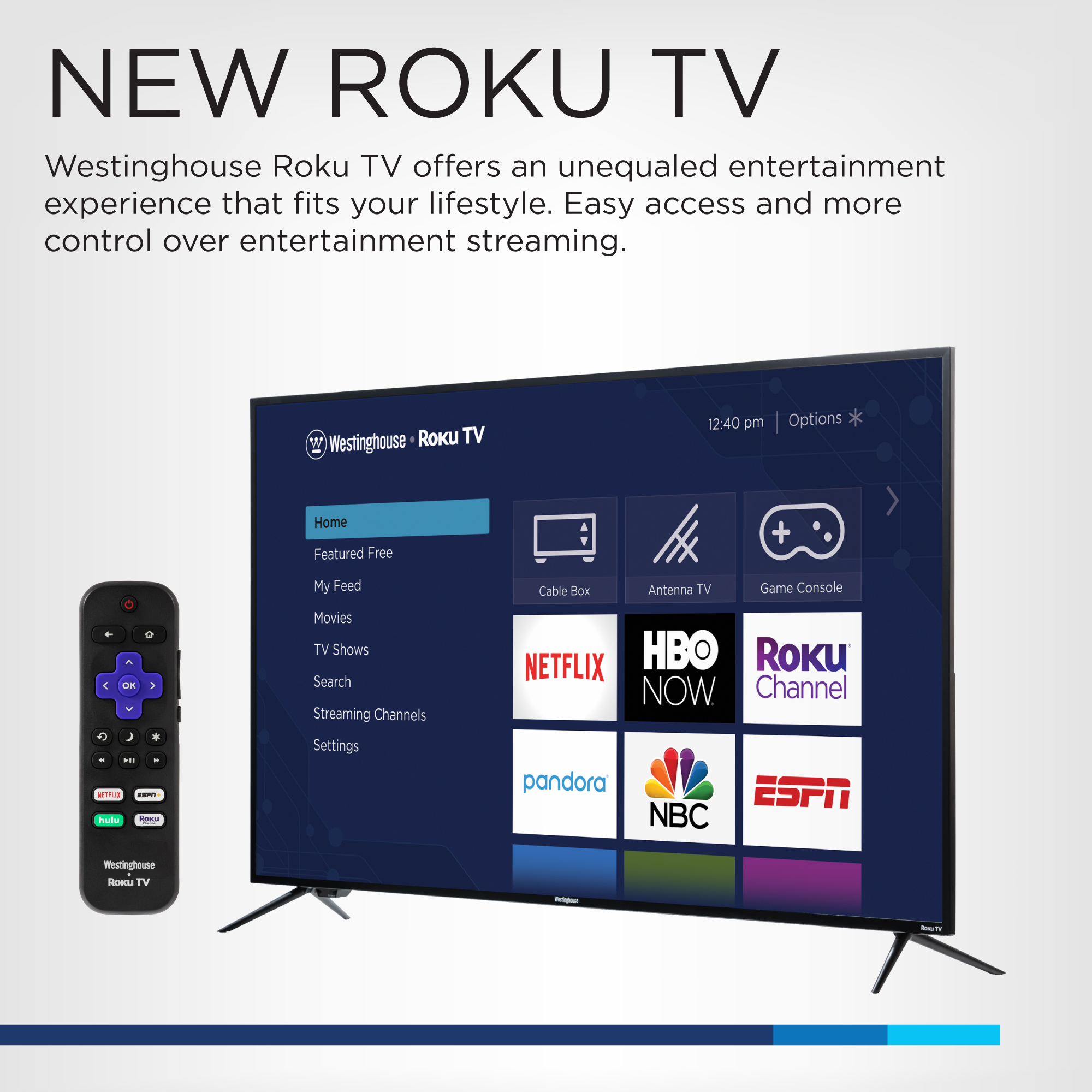 New Westinghouse Roku TV. Westinghouse Roku TV offers an unequaled entertainment experience that fits your lifestyle. Easy Access and More Control Over Entertainment Streaming.